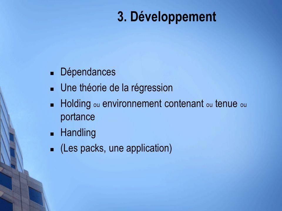 3. Développement Dépendances Une théorie de la régression Holding ou environnement contenant ou tenue ou portance Handling (Les packs, une application