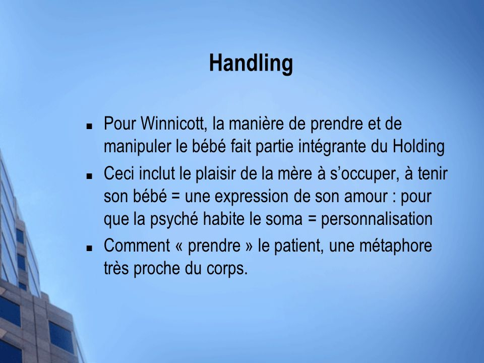 Handling Pour Winnicott, la manière de prendre et de manipuler le bébé fait partie intégrante du Holding Ceci inclut le plaisir de la mère à soccuper,