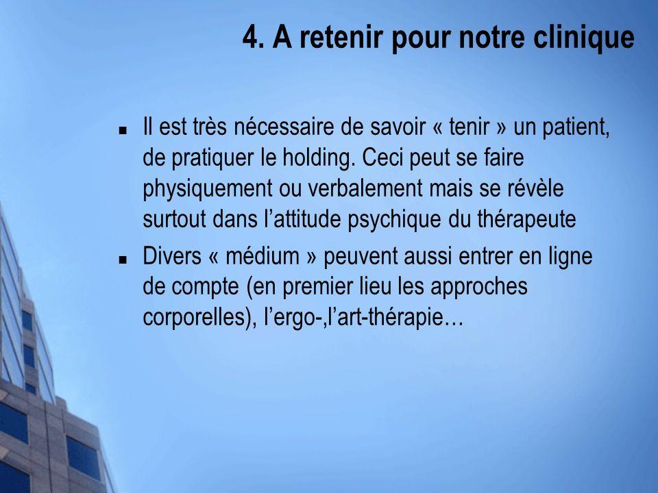 4. A retenir pour notre clinique Il est très nécessaire de savoir « tenir » un patient, de pratiquer le holding. Ceci peut se faire physiquement ou ve