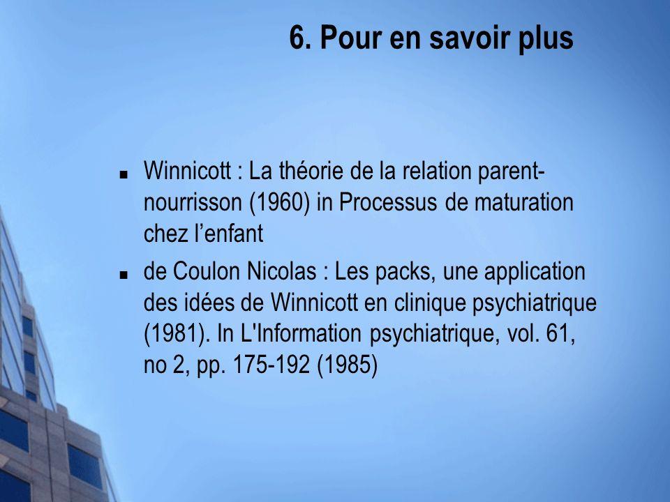 6. Pour en savoir plus Winnicott : La théorie de la relation parent- nourrisson (1960) in Processus de maturation chez lenfant de Coulon Nicolas : Les