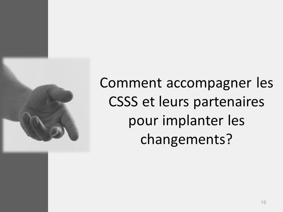 19 Comment accompagner les CSSS et leurs partenaires pour implanter les changements?
