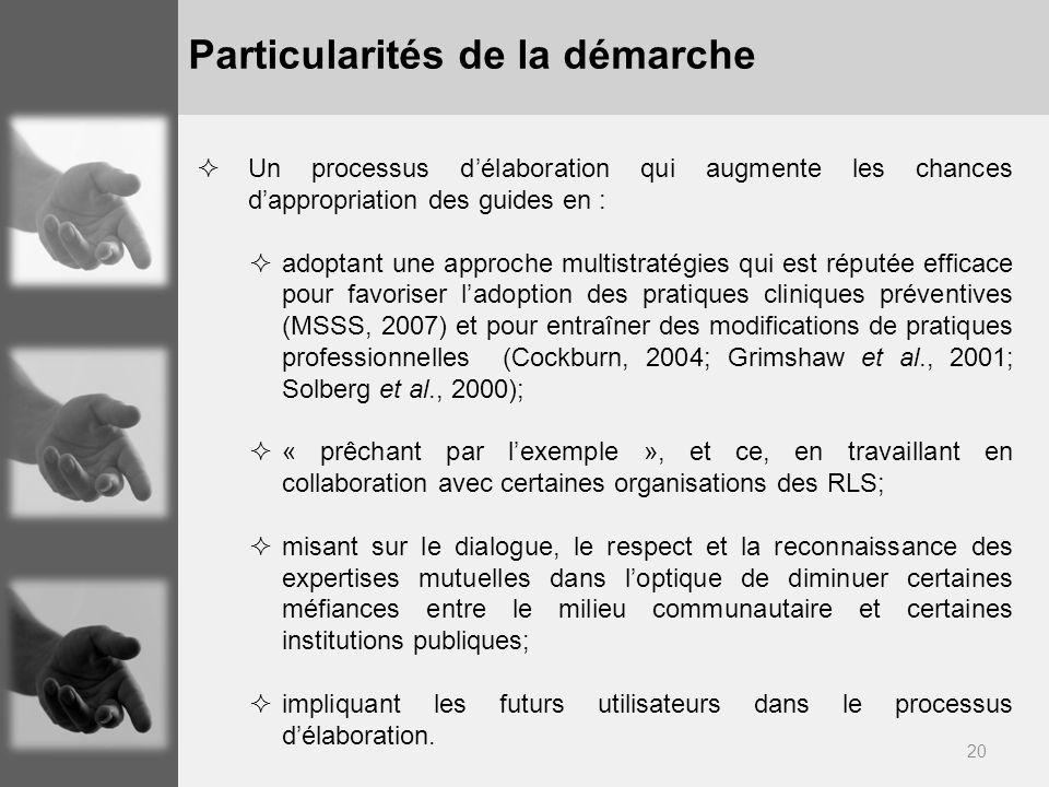 20 Particularités de la démarche Un processus délaboration qui augmente les chances dappropriation des guides en : adoptant une approche multistratégies qui est réputée efficace pour favoriser ladoption des pratiques cliniques préventives (MSSS, 2007) et pour entraîner des modifications de pratiques professionnelles (Cockburn, 2004; Grimshaw et al., 2001; Solberg et al., 2000); « prêchant par lexemple », et ce, en travaillant en collaboration avec certaines organisations des RLS; misant sur le dialogue, le respect et la reconnaissance des expertises mutuelles dans loptique de diminuer certaines méfiances entre le milieu communautaire et certaines institutions publiques; impliquant les futurs utilisateurs dans le processus délaboration.