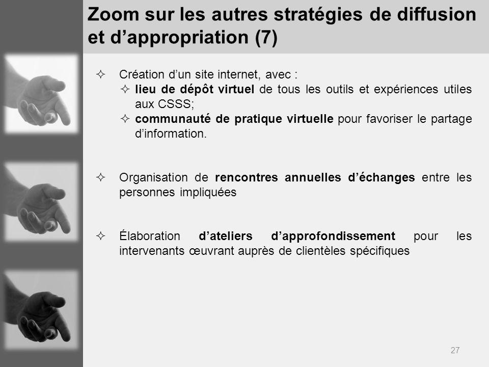 27 Zoom sur les autres stratégies de diffusion et dappropriation (7) Création dun site internet, avec : lieu de dépôt virtuel de tous les outils et expériences utiles aux CSSS; communauté de pratique virtuelle pour favoriser le partage dinformation.