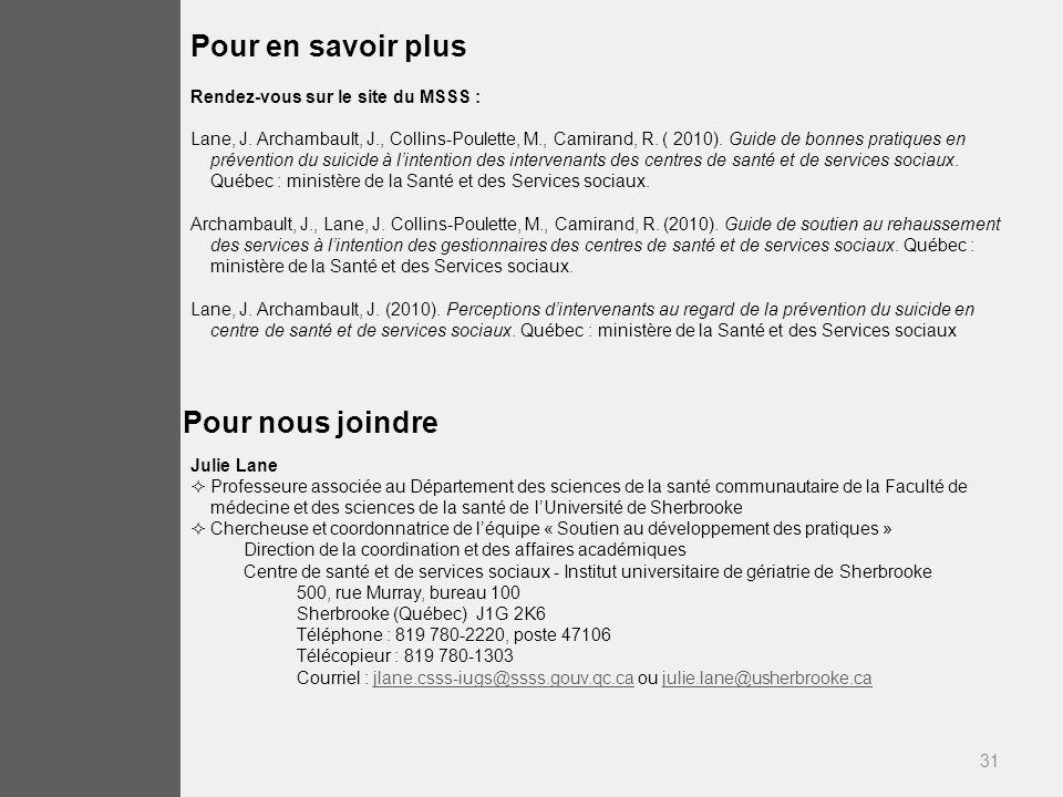 31 Pour nous joindre Julie Lane Professeure associée au Département des sciences de la santé communautaire de la Faculté de médecine et des sciences de la santé de lUniversité de Sherbrooke Chercheuse et coordonnatrice de léquipe « Soutien au développement des pratiques » Direction de la coordination et des affaires académiques Centre de santé et de services sociaux - Institut universitaire de gériatrie de Sherbrooke 500, rue Murray, bureau 100 Sherbrooke (Québec) J1G 2K6 Téléphone : 819 780-2220, poste 47106 Télécopieur : 819 780-1303 Courriel : jlane.csss-iugs@ssss.gouv.qc.ca ou julie.lane@usherbrooke.cajlane.csss-iugs@ssss.gouv.qc.cajulie.lane@usherbrooke.ca Pour en savoir plus Rendez-vous sur le site du MSSS : Lane, J.