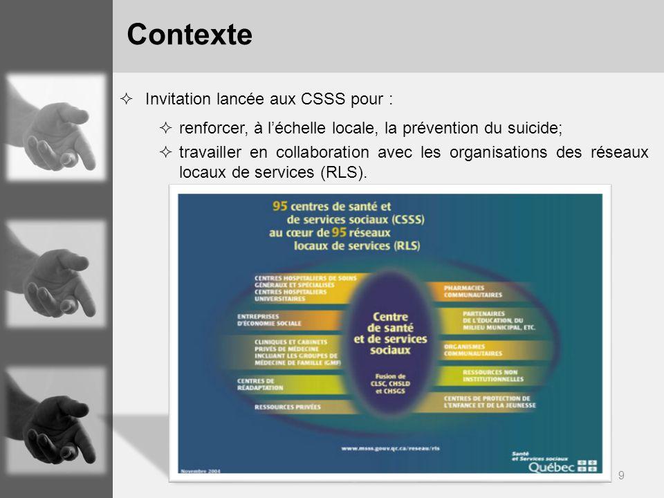 9 Invitation lancée aux CSSS pour : renforcer, à léchelle locale, la prévention du suicide; travailler en collaboration avec les organisations des réseaux locaux de services (RLS).