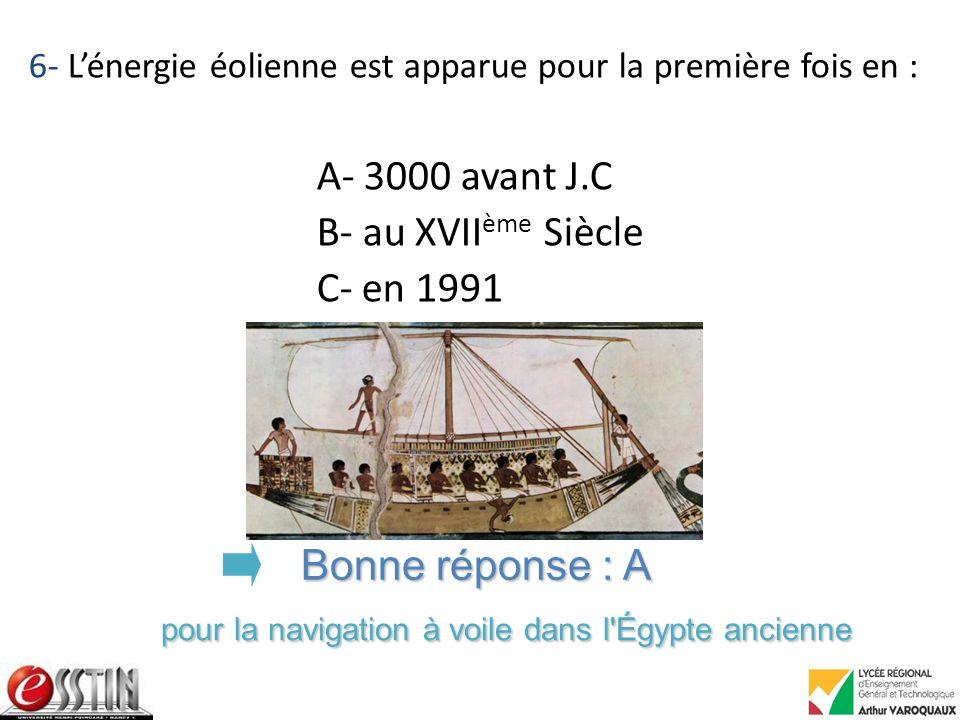 6- Lénergie éolienne est apparue pour la première fois en : A- 3000 avant J.C B- au XVII ème Siècle C- en 1991 Bonne réponse : A pour la navigation à voile dans l Égypte ancienne
