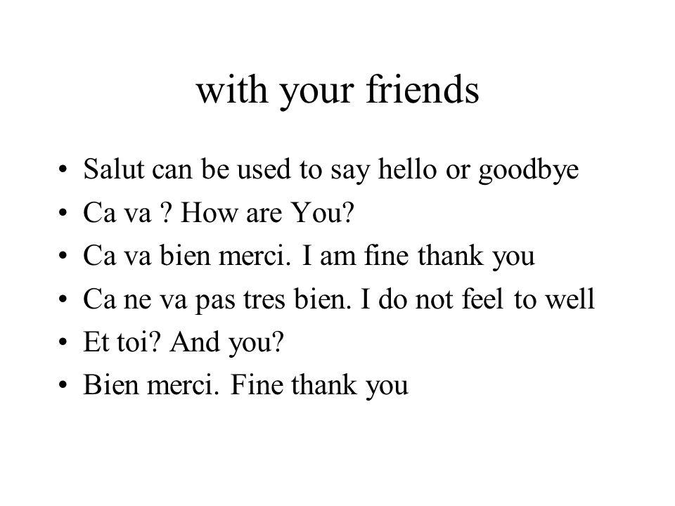 With strangers Comment allez vous.How are you. Ca va bien merci Etc…..