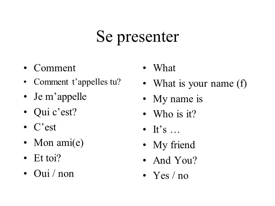 Se presenter Comment Comment tappelles tu? Je mappelle Qui cest? Cest Mon ami(e) Et toi? Oui / non What What is your name (f) My name is Who is it? It