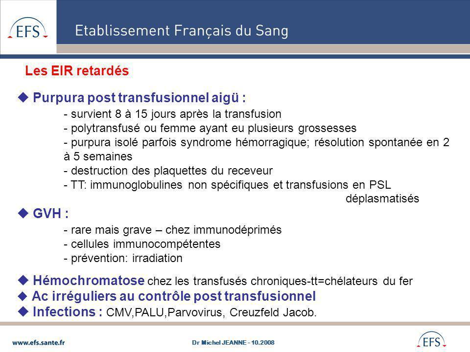 Purpura post transfusionnel aigü : - survient 8 à 15 jours après la transfusion - polytransfusé ou femme ayant eu plusieurs grossesses - purpura isolé