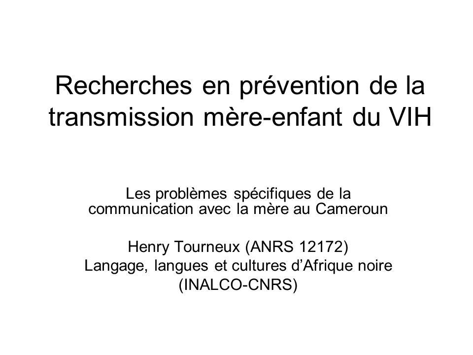 Recherches en prévention de la transmission mère-enfant du VIH Les problèmes spécifiques de la communication avec la mère au Cameroun Henry Tourneux (ANRS 12172) Langage, langues et cultures dAfrique noire (INALCO-CNRS)