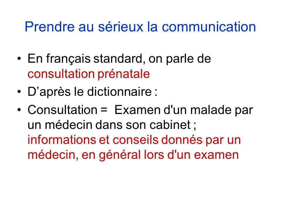 Prendre au sérieux la communication En français standard, on parle de consultation prénatale Daprès le dictionnaire : Consultation = Examen d un malade par un médecin dans son cabinet ; informations et conseils donnés par un médecin, en général lors d un examen