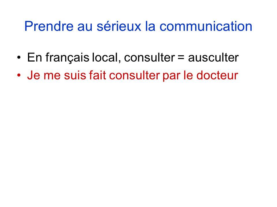 Prendre au sérieux la communication En français local, consulter = ausculter Je me suis fait consulter par le docteur