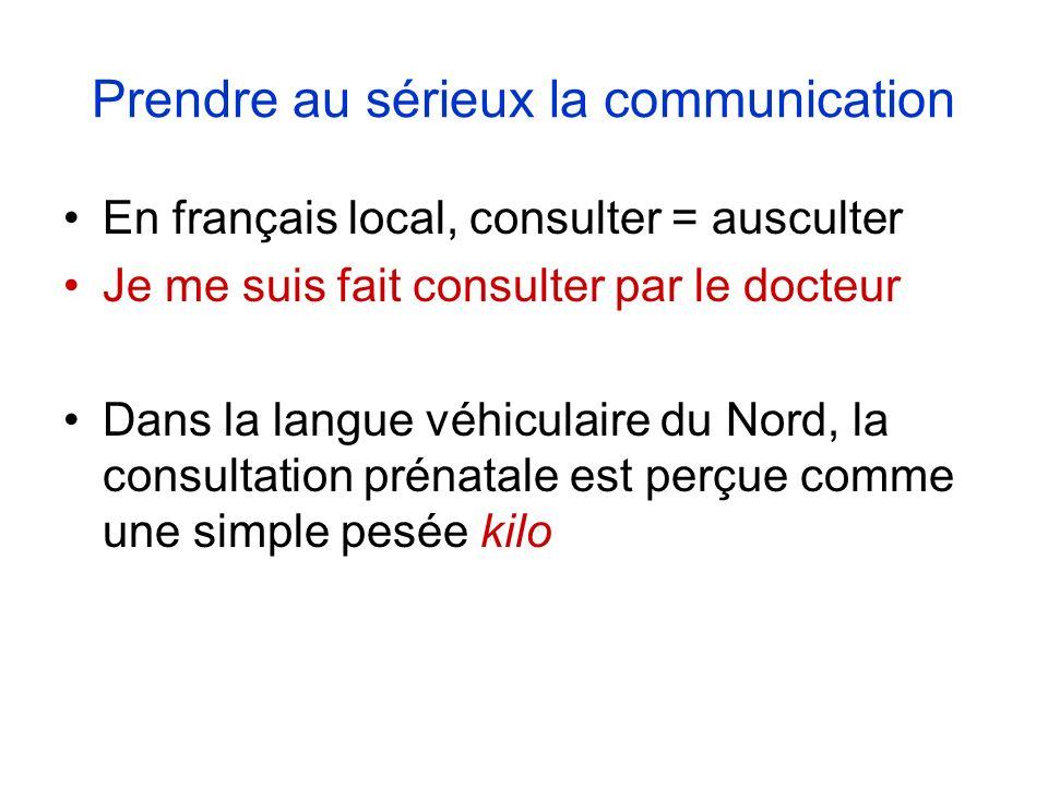 Prendre au sérieux la communication En français local, consulter = ausculter Je me suis fait consulter par le docteur Dans la langue véhiculaire du Nord, la consultation prénatale est perçue comme une simple pesée kilo