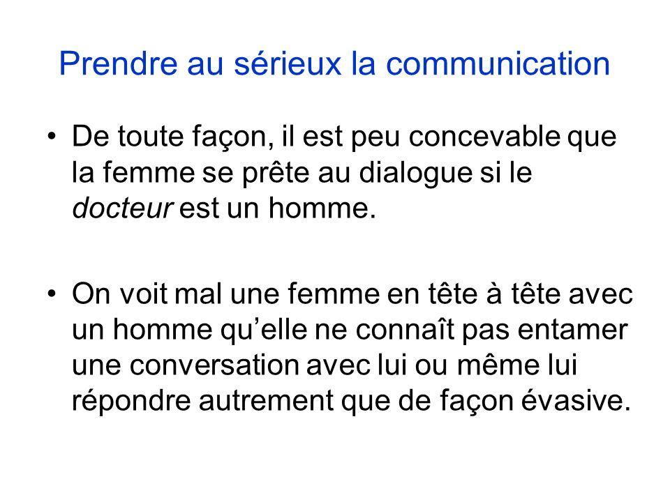 Prendre au sérieux la communication De toute façon, il est peu concevable que la femme se prête au dialogue si le docteur est un homme.