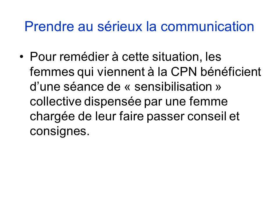 Prendre au sérieux la communication Pour remédier à cette situation, les femmes qui viennent à la CPN bénéficient dune séance de « sensibilisation » collective dispensée par une femme chargée de leur faire passer conseil et consignes.