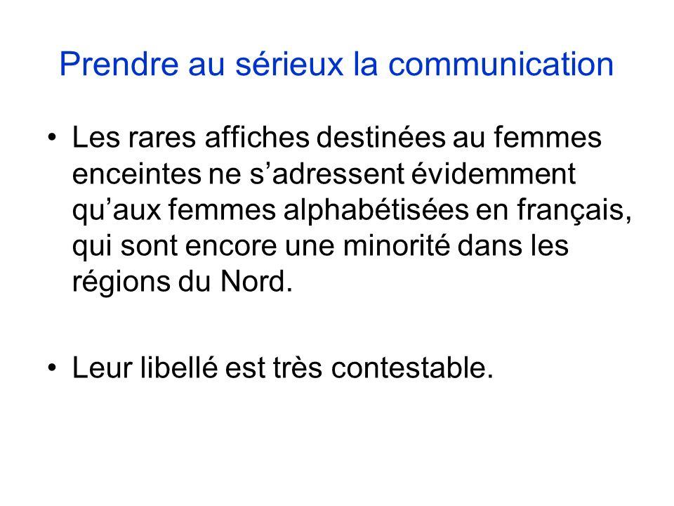 Prendre au sérieux la communication Les rares affiches destinées au femmes enceintes ne sadressent évidemment quaux femmes alphabétisées en français, qui sont encore une minorité dans les régions du Nord.