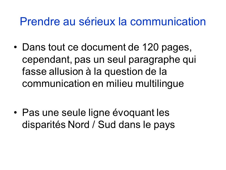 Prendre au sérieux la communication Dans tout ce document de 120 pages, cependant, pas un seul paragraphe qui fasse allusion à la question de la communication en milieu multilingue Pas une seule ligne évoquant les disparités Nord / Sud dans le pays