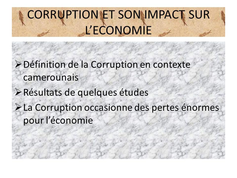 CORRUPTION ET SON IMPACT SUR LECONOMIE Définition de la Corruption en contexte camerounais Résultats de quelques études La Corruption occasionne des p