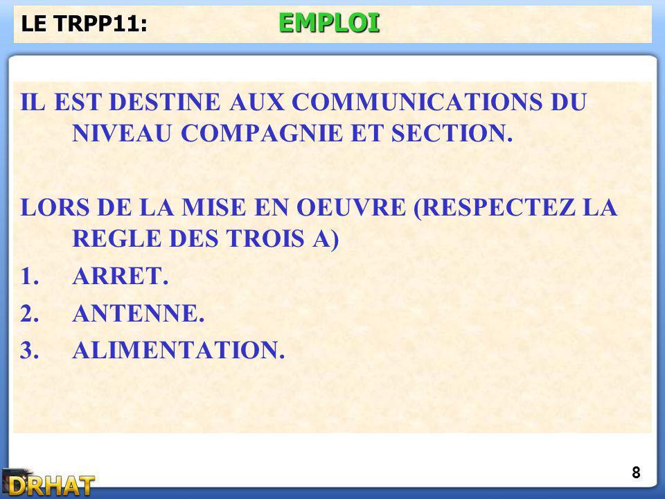 IL EST DESTINE AUX COMMUNICATIONS DU NIVEAU COMPAGNIE ET SECTION. LORS DE LA MISE EN OEUVRE (RESPECTEZ LA REGLE DES TROIS A) 1.ARRET. 2.ANTENNE. 3.ALI