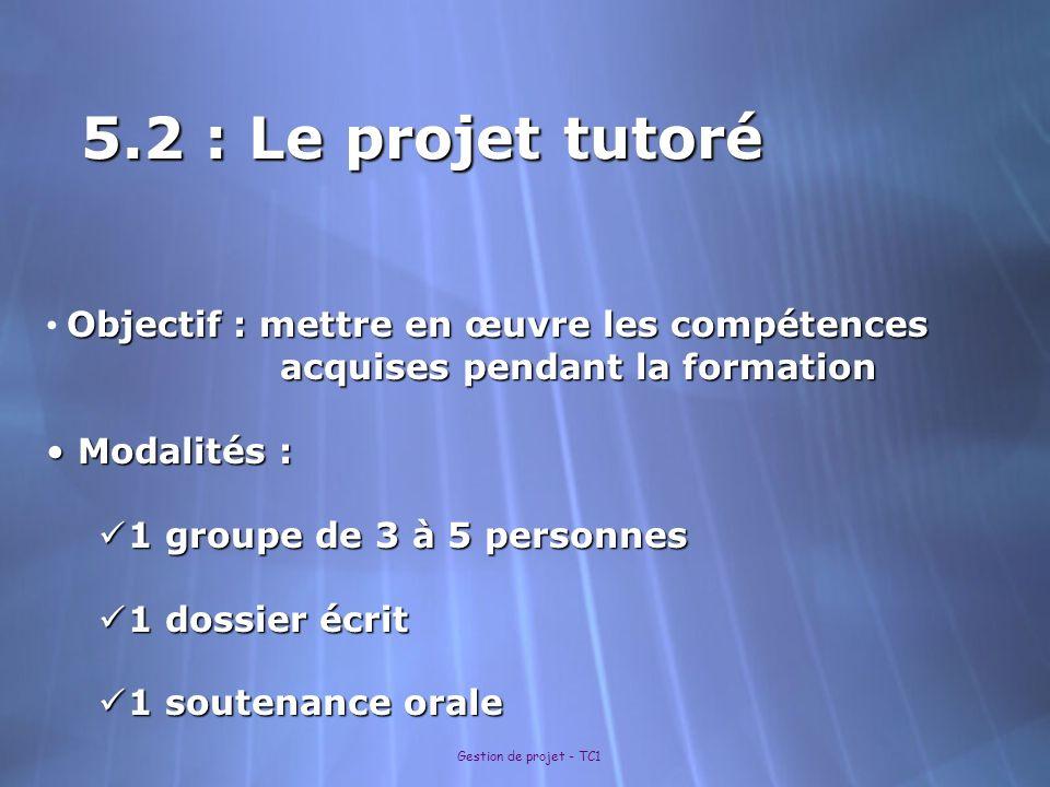 Gestion de projet - TC1 5.2 : Le projet tutoré Objectif : mettre en œuvre les compétences acquises pendant la formation acquises pendant la formation