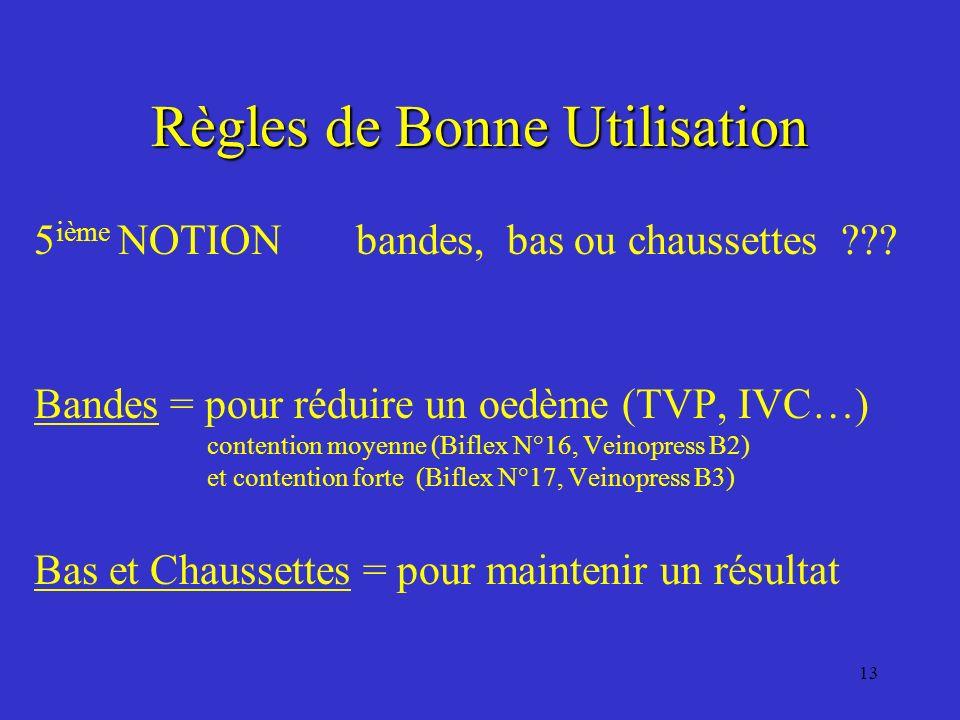 13 Règles de Bonne Utilisation 5 ième NOTION bandes, bas ou chaussettes ??? Bandes = pour réduire un oedème (TVP, IVC…) contention moyenne (Biflex N°1