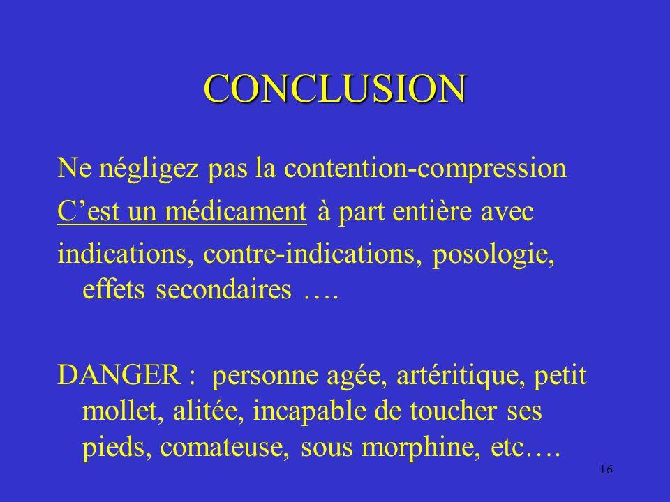 16 CONCLUSION Ne négligez pas la contention-compression Cest un médicament à part entière avec indications, contre-indications, posologie, effets seco