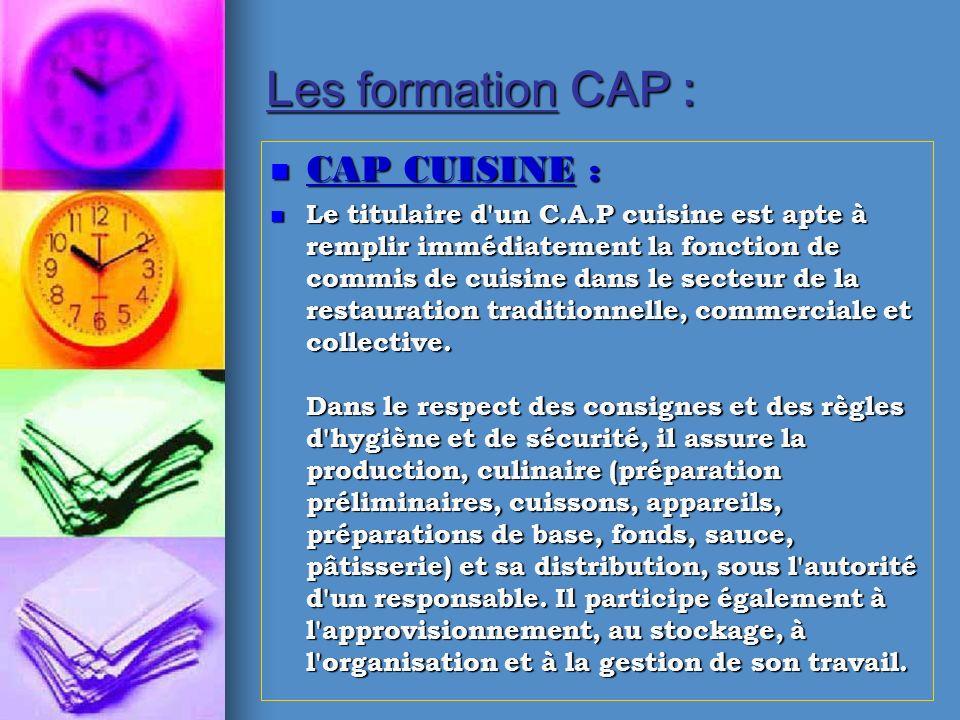 Les formation CAP : CAP CUISINE : CAP CUISINE : Le titulaire d'un C.A.P cuisine est apte à remplir immédiatement la fonction de commis de cuisine dans