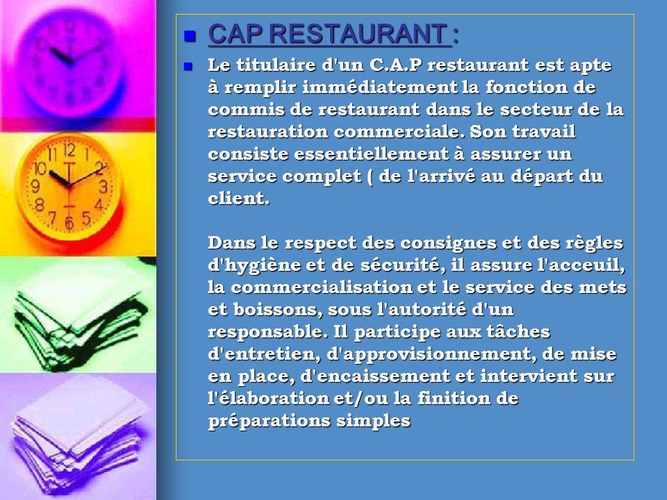 CAP RESTAURANT : CAP RESTAURANT : Le titulaire d'un C.A.P restaurant est apte à remplir immédiatement la fonction de commis de restaurant dans le sect