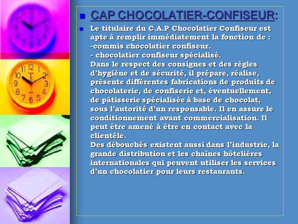 CAP CHOCOLATIER-CONFISEUR: CAP CHOCOLATIER-CONFISEUR: Le titulaire du C.A.P Chocolatier Confiseur est apte à remplir immédiatement la fonction de : -c