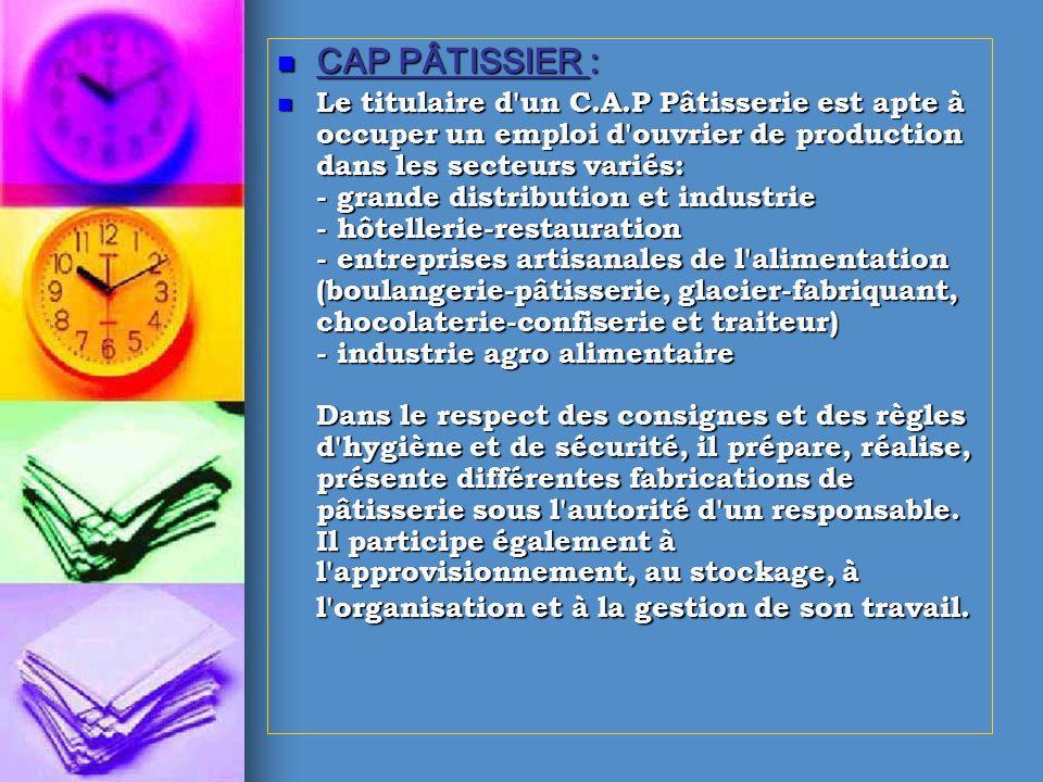 CAP PÂTISSIER : CAP PÂTISSIER : Le titulaire d'un C.A.P Pâtisserie est apte à occuper un emploi d'ouvrier de production dans les secteurs variés: - gr