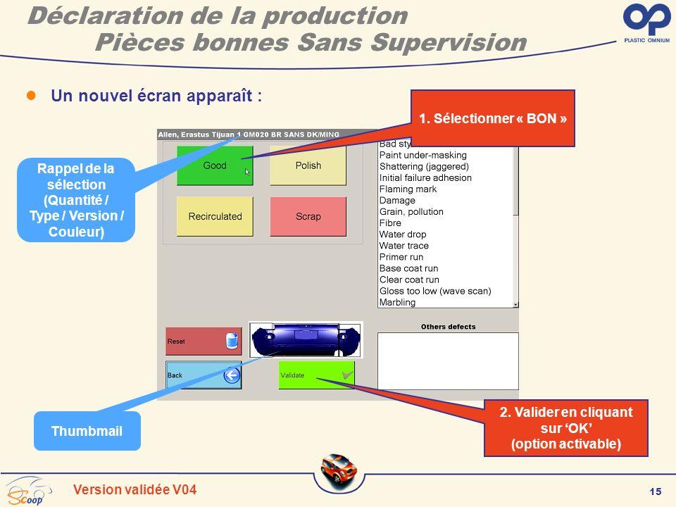 15 Version validée V04 Déclaration de la production Pièces bonnes Sans Supervision Un nouvel écran apparaît : 1. Sélectionner « BON » 2. Valider en cl