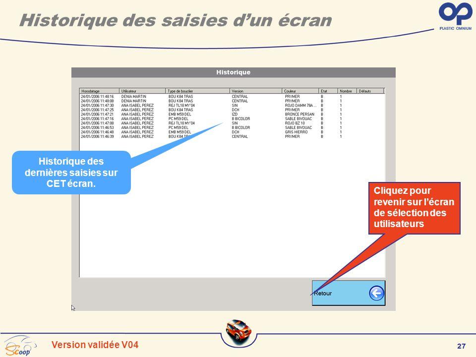 27 Version validée V04 Historique des saisies dun écran Historique des dernières saisies sur CET écran. Cliquez pour revenir sur lécran de sélection d