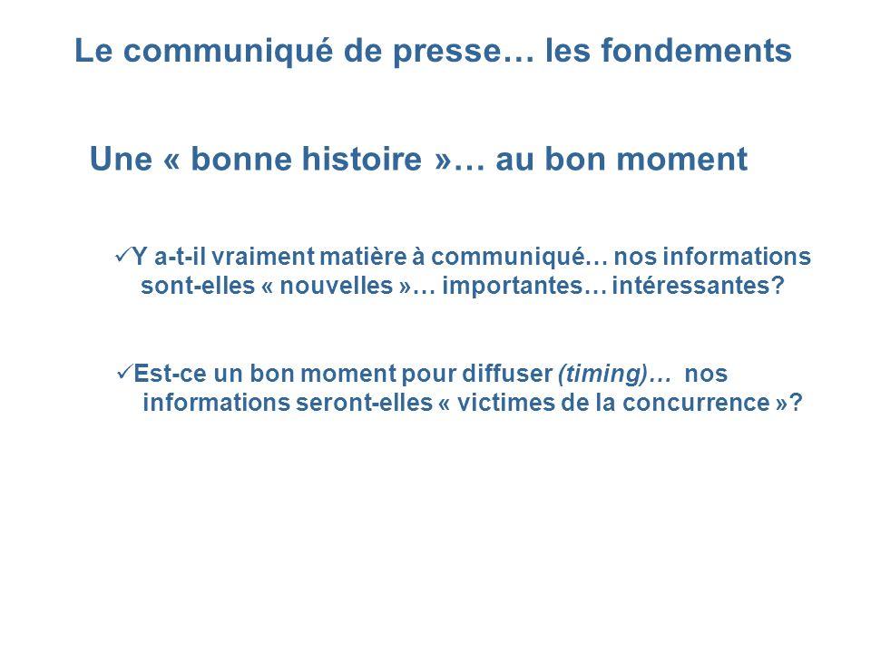Le communiqué de presse… les fondements Une « bonne histoire »… au bon moment Y a-t-il vraiment matière à communiqué… nos informations sont-elles « no