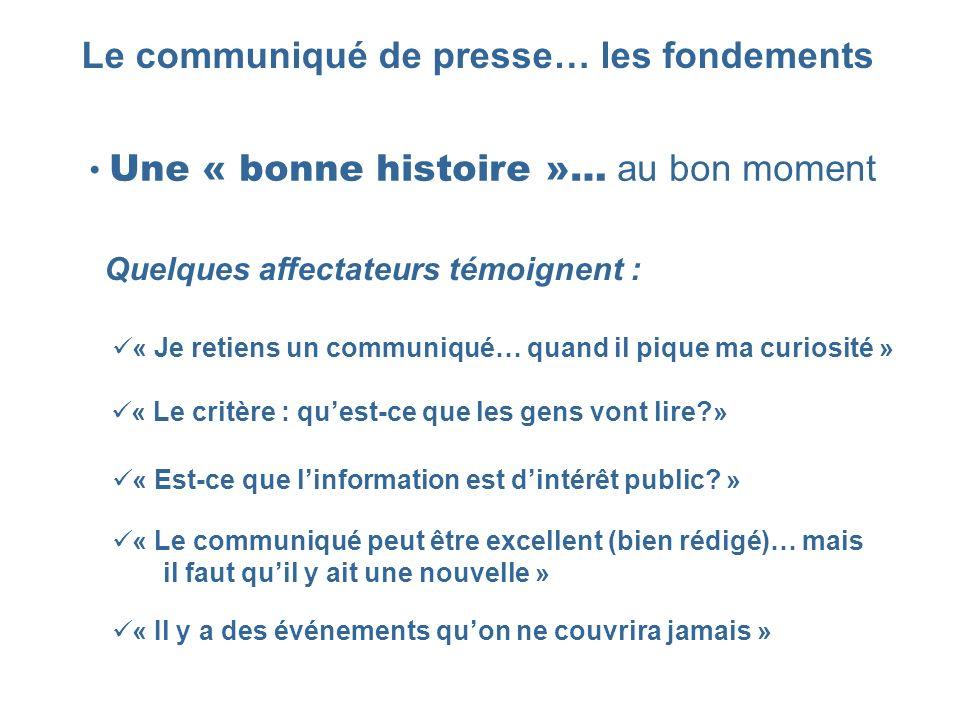 Le communiqué de presse… les fondements Une « bonne histoire »… au bon moment « Je retiens un communiqué… quand il pique ma curiosité » « Le critère :