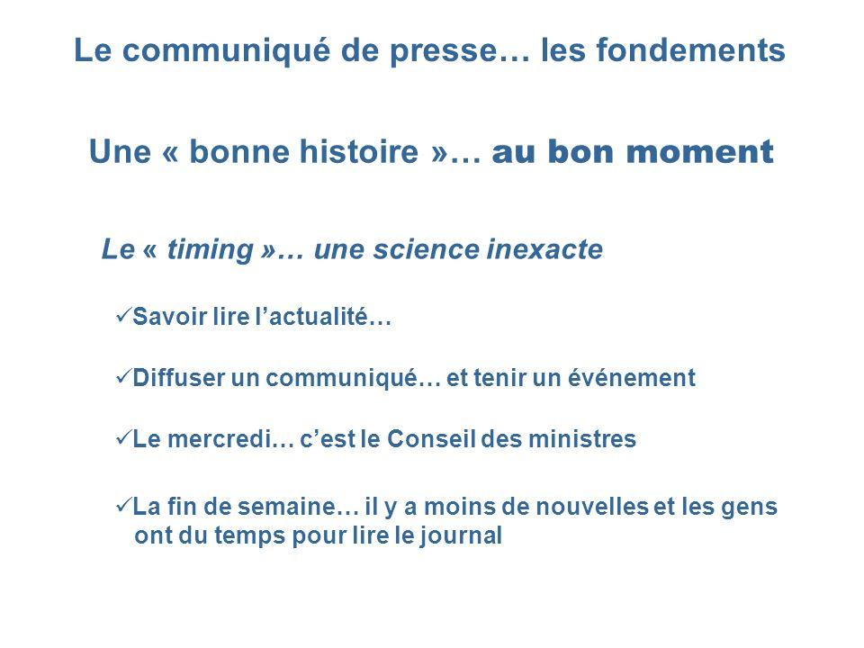 Le communiqué de presse… les fondements Une « bonne histoire »… au bon moment Le « timing »… une science inexacte Savoir lire lactualité… Le mercredi…