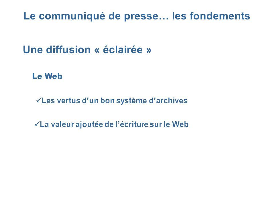 Le communiqué de presse… les fondements Une diffusion « éclairée » Le Web Les vertus dun bon système darchives La valeur ajoutée de lécriture sur le W