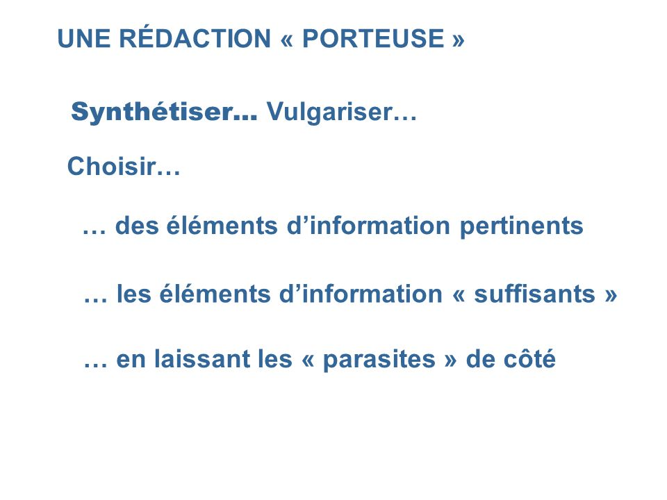 UNE RÉDACTION « PORTEUSE » Synthétiser… Vulgariser… Choisir… … des éléments dinformation pertinents … les éléments dinformation « suffisants » … en la