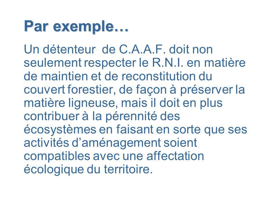 Par exemple… Un détenteur de C.A.A.F. doit non seulement respecter le R.N.I. en matière de maintien et de reconstitution du couvert forestier, de faço