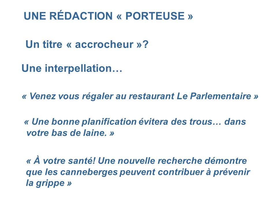UNE RÉDACTION « PORTEUSE » Un titre « accrocheur »? Une interpellation… « Venez vous régaler au restaurant Le Parlementaire » « Une bonne planificatio