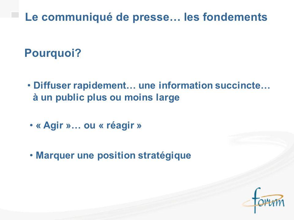 Le communiqué de presse… les fondements Pourquoi? Diffuser rapidement… une information succincte… à un public plus ou moins large « Agir »… ou « réagi