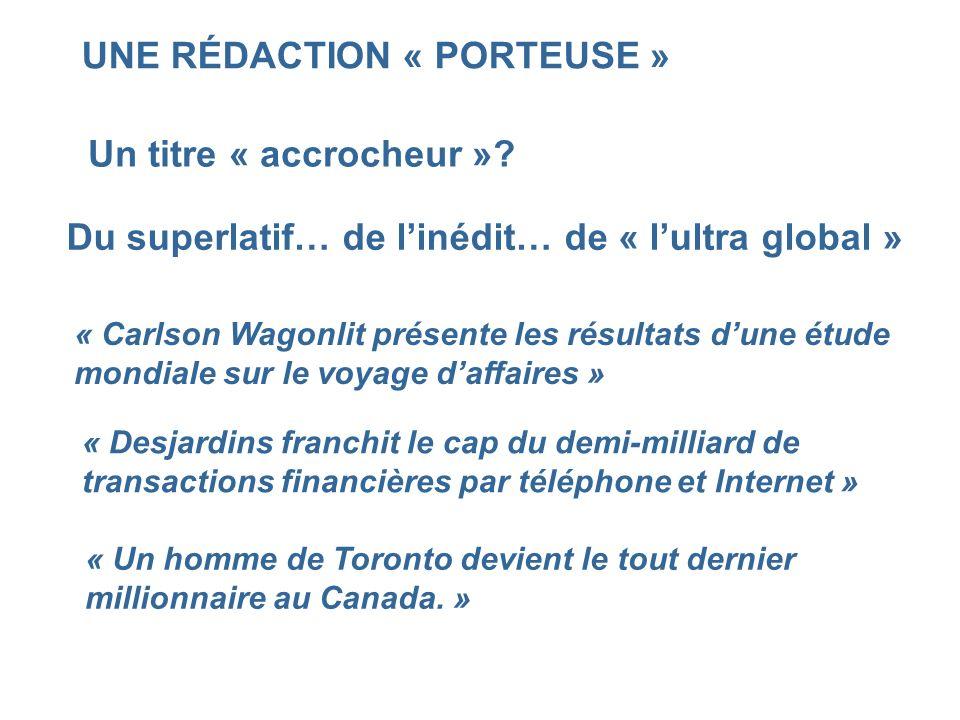 UNE RÉDACTION « PORTEUSE » Un titre « accrocheur »? Du superlatif… de linédit… de « lultra global » « Carlson Wagonlit présente les résultats dune étu