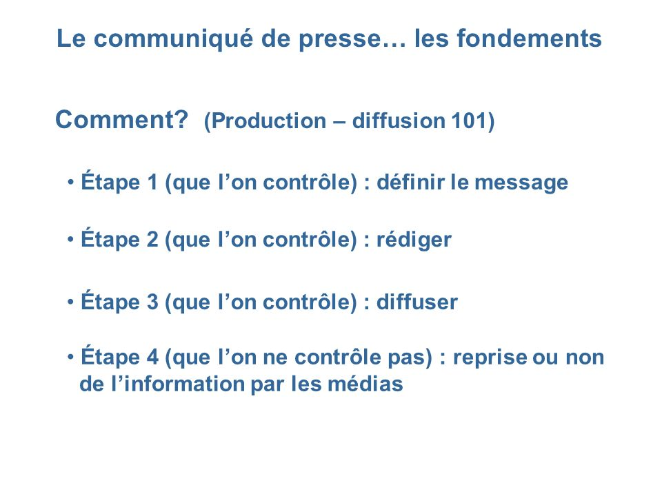 Le communiqué de presse… les fondements Comment? (Production – diffusion 101) Étape 1 (que lon contrôle) : définir le message Étape 2 (que lon contrôl