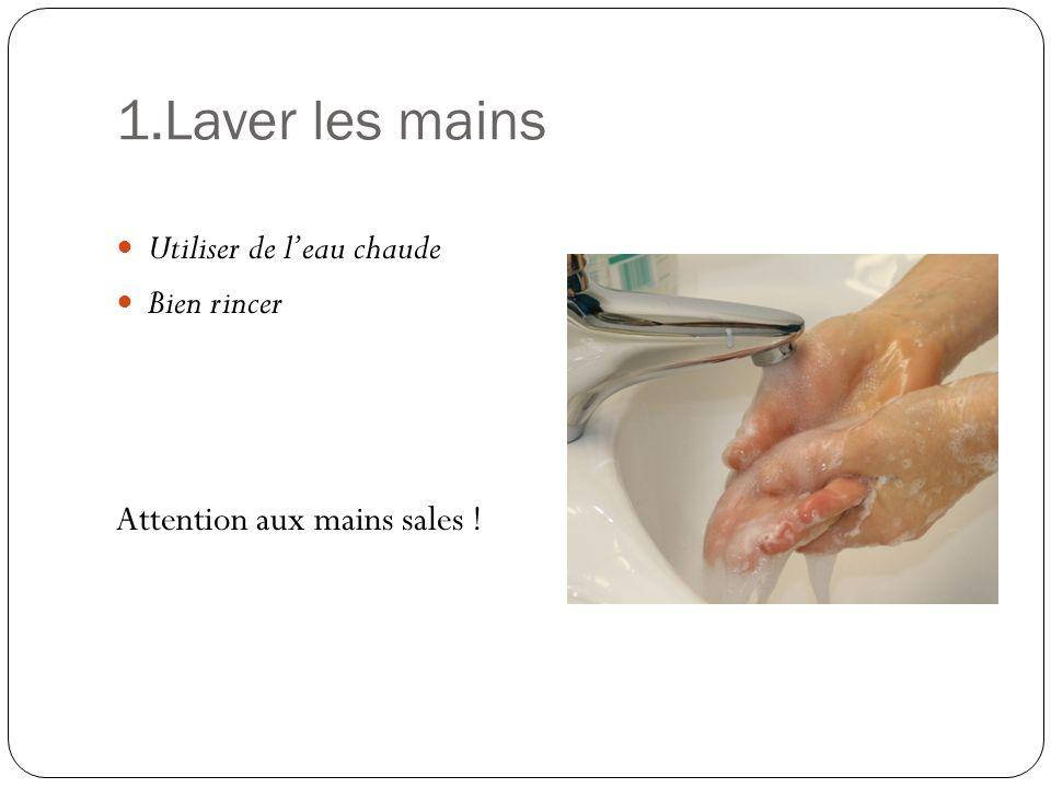 1.Laver les mains Utiliser de leau chaude Bien rincer Attention aux mains sales !