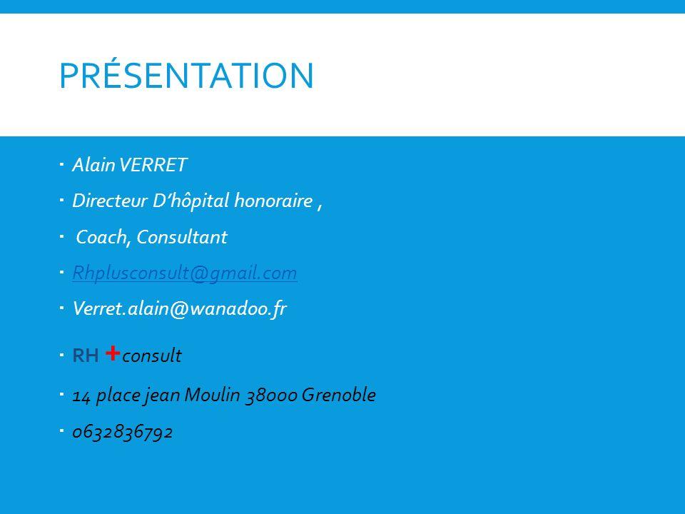 PRÉSENTATION Alain VERRET Directeur Dhôpital honoraire, Coach, Consultant Rhplusconsult@gmail.com Verret.alain@wanadoo.fr RH + consult 14 place jean M