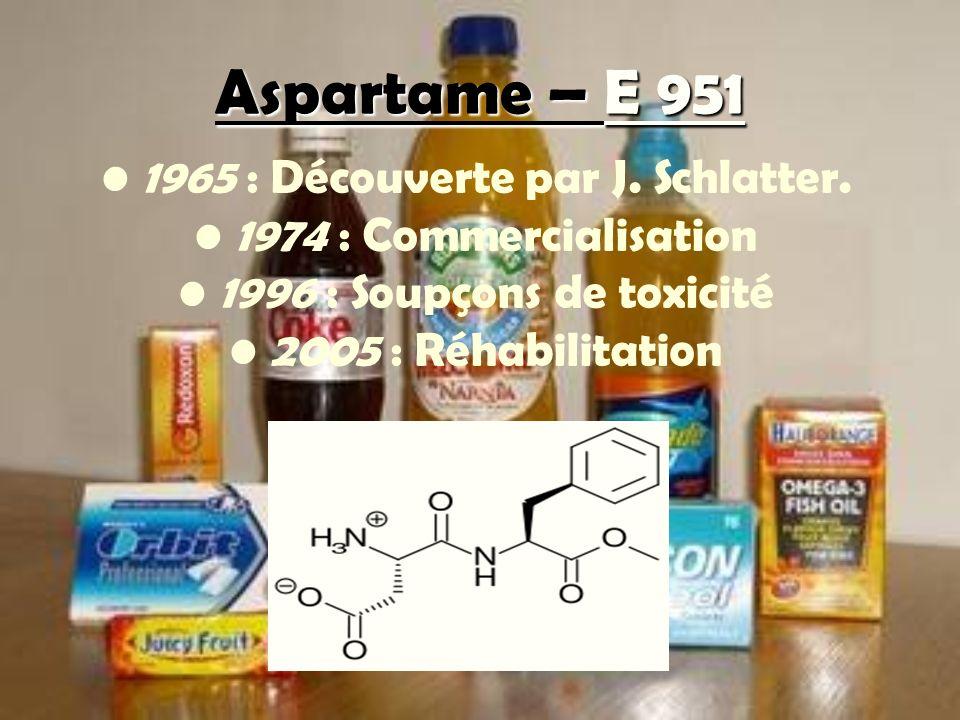 Aspartame – E 951 1965 : Découverte par J. Schlatter. 1974 : Commercialisation 1996 : Soupçons de toxicité 2005 : Réhabilitation