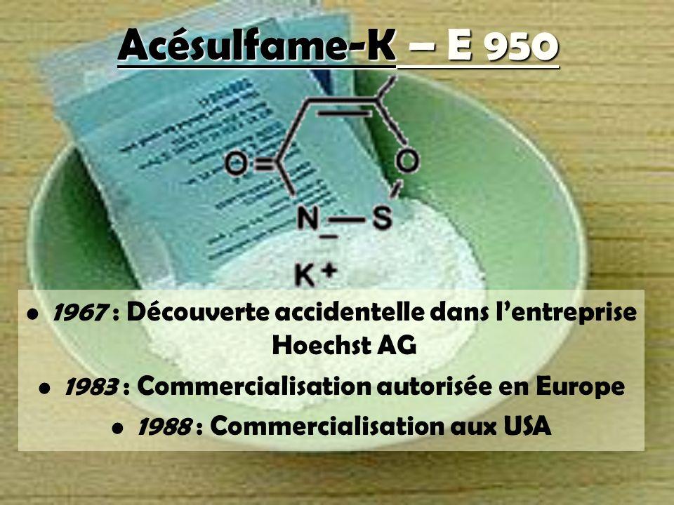 Acésulfame-K – E 950 1967 : Découverte accidentelle dans lentreprise Hoechst AG 1983 : Commercialisation autorisée en Europe 1988 : Commercialisation aux USA