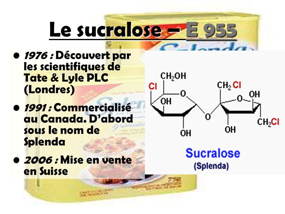 Le sucralose – E 955 1976 : Découvert par les scientifiques de Tate & Lyle PLC (Londres) 1991 : Commercialisé au Canada. Dabord sous le nom de Splenda