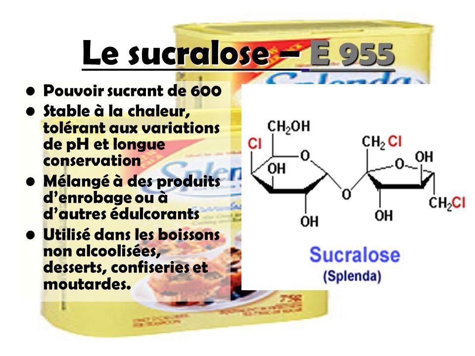Le sucralose – E 955 Pouvoir sucrant de 600 Stable à la chaleur, tolérant aux variations de pH et longue conservation Mélangé à des produits denrobage ou à dautres édulcorants Utilisé dans les boissons non alcoolisées, desserts, confiseries et moutardes.