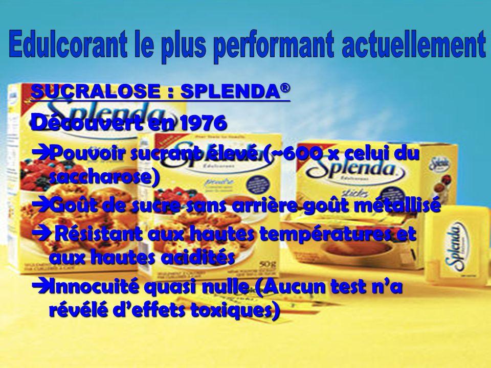 SUCRALOSE : SPLENDA ® Découvert en 1976 Pouvoir sucrant élevé (~600 x celui du saccharose) Pouvoir sucrant élevé (~600 x celui du saccharose) Goût de