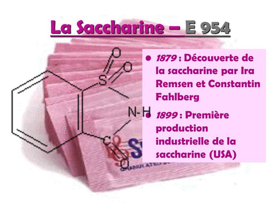 La Saccharine – E 954 1879 : Découverte de la saccharine par Ira Remsen et Constantin Fahlberg 1899 : Première production industrielle de la saccharine (USA)
